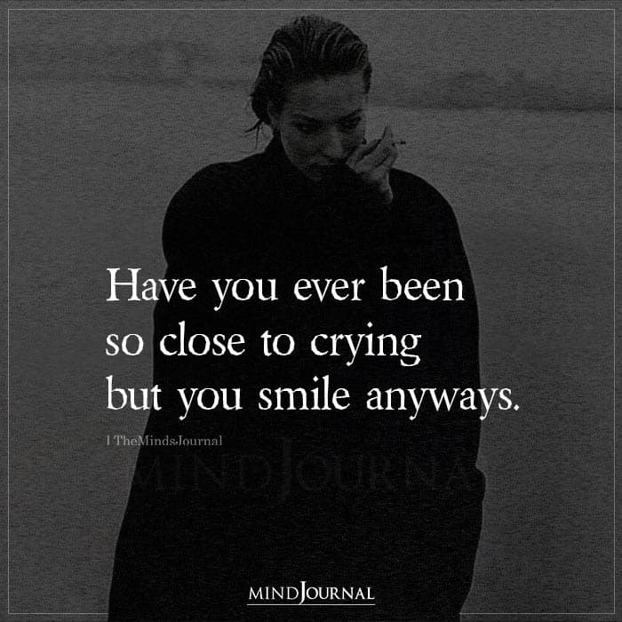 Have You Ever Been So Close to Crying But You Smile Anyways