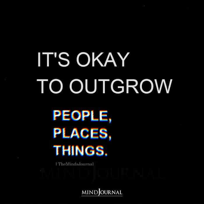 It is Okay to Outgrow People Places Things