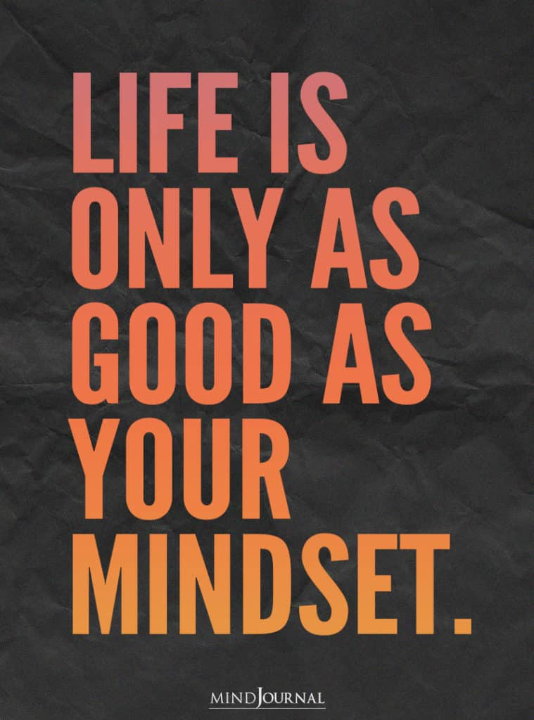 Life is only as good as your mindset.