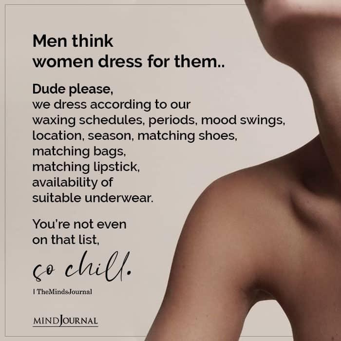 Men think women dress for them Dude please