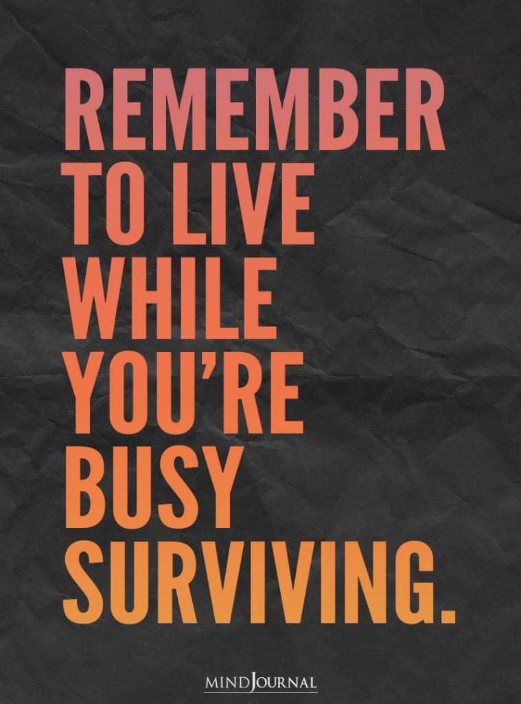 Remember to live while you're busy surviving.