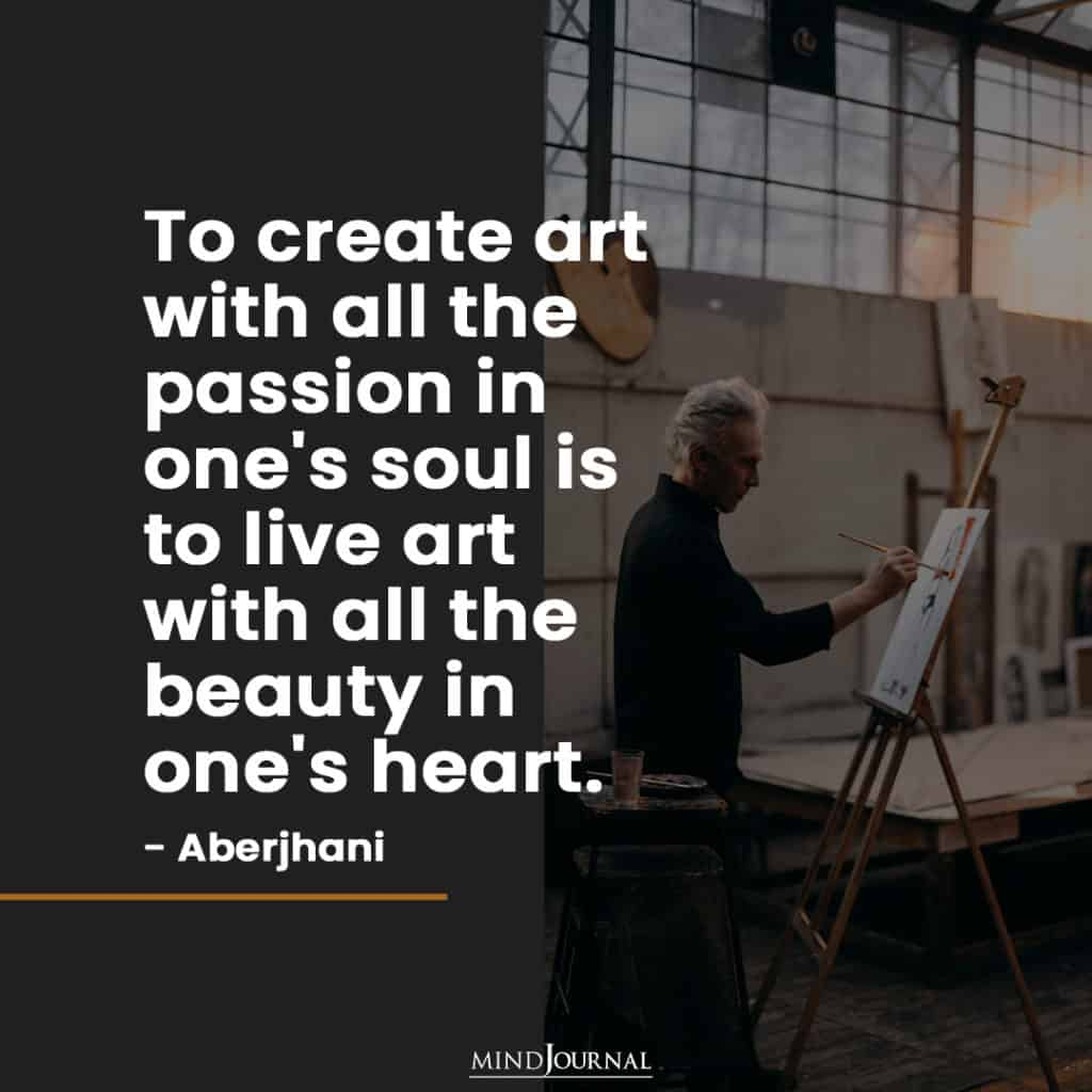 To create art with all the passion in one's soul...
