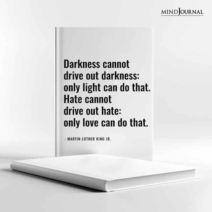 Darkness cannot drive out darkness only light can do that