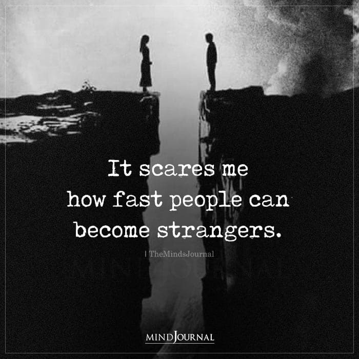 It Scares Me How Fast People Can Become Strangers
