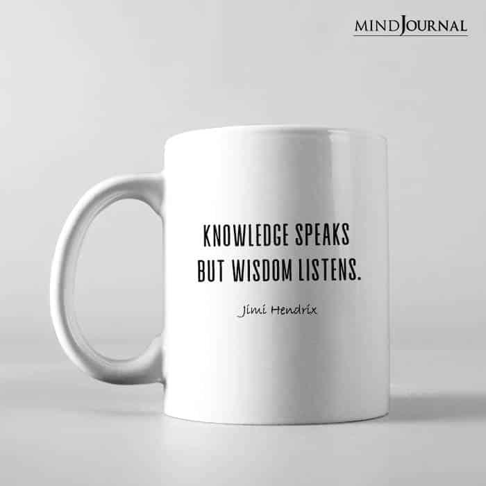 Knowledge speaks but wisdom listens