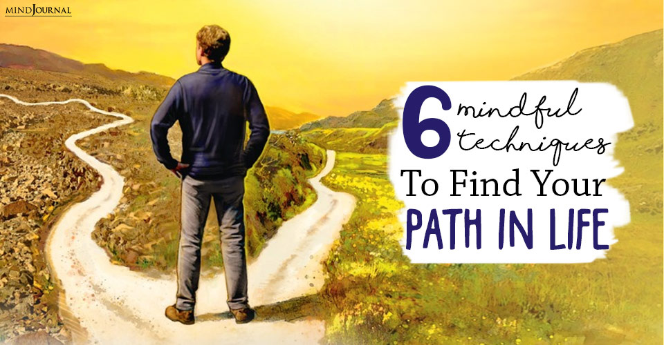 6 Mindful Techniques To Find Your Path In Life
