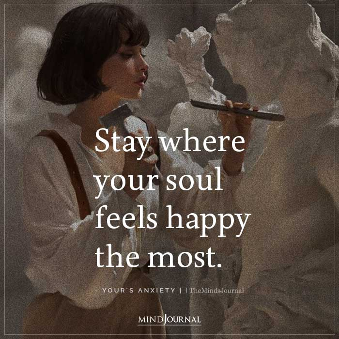 Stay Where Your Soul Feels Happy The Most