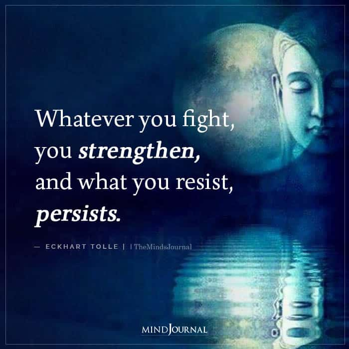 Whatever You Fight You Strengthen