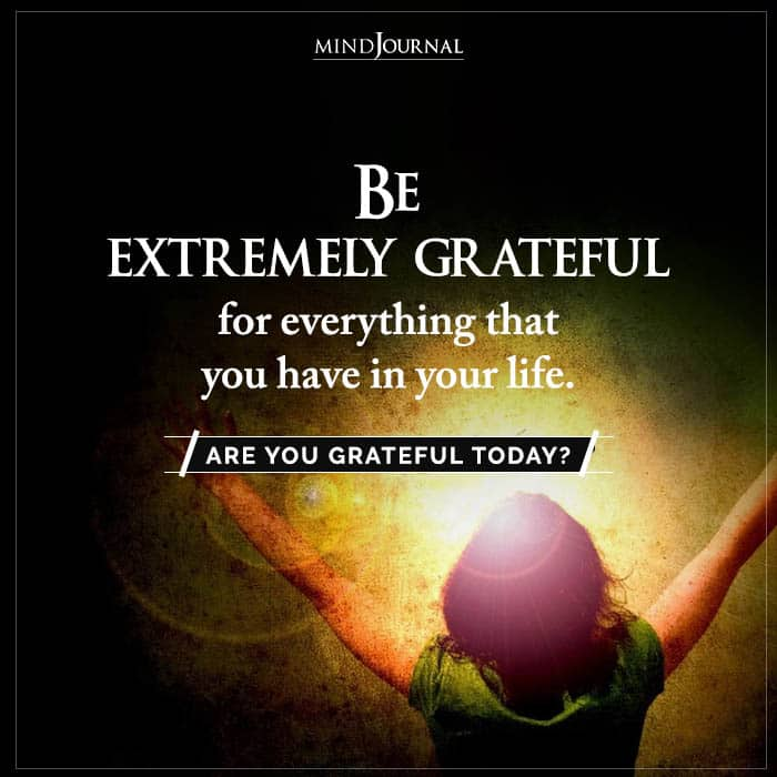 Be Extremely Grateful For Everything That You Have