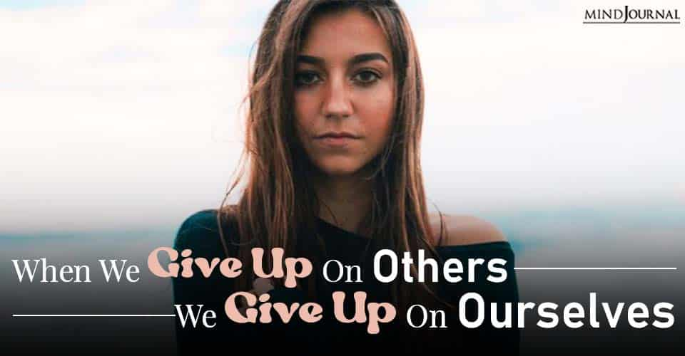 When We Give Up On Others, We Give Up On Ourselves