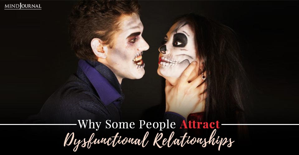 Why Some People Attract Dysfunctional Relationships
