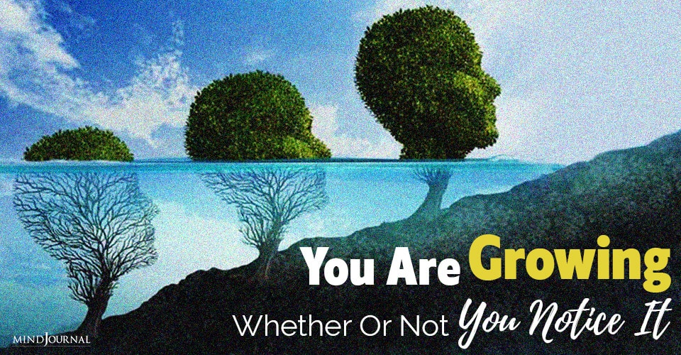 you are growing whether or not notice