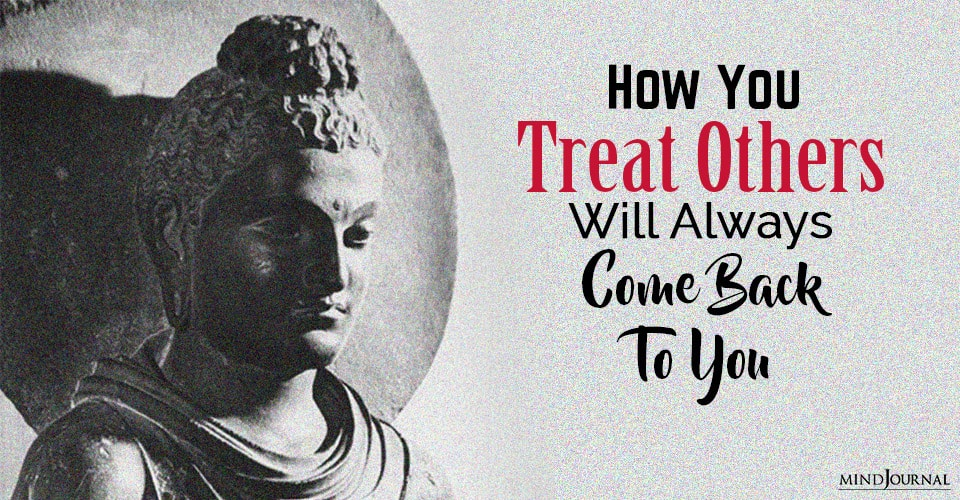 you treat others will always come back to you
