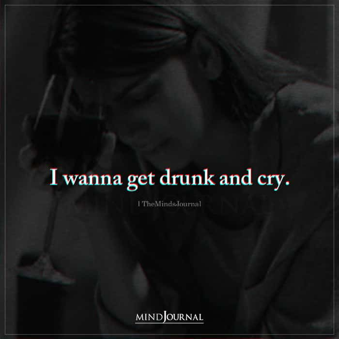 I Wanna Get Drunk And Cry