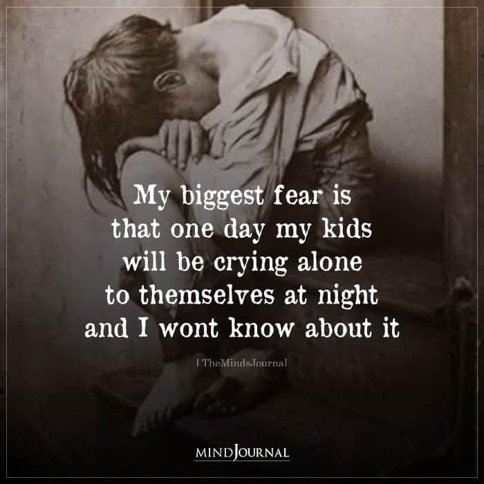 My Biggest Fear Is That One Day My Kids Will Be Crying