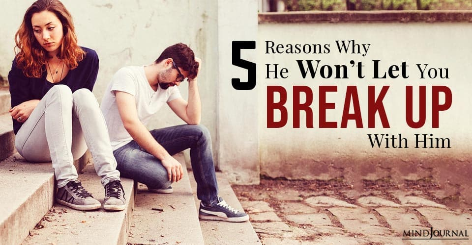 Reasons Why He Won't Let You Break Up With Him
