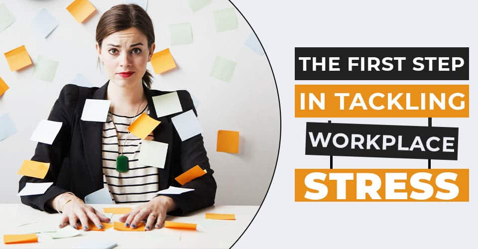 The First Step in tackling Workplace Stress
