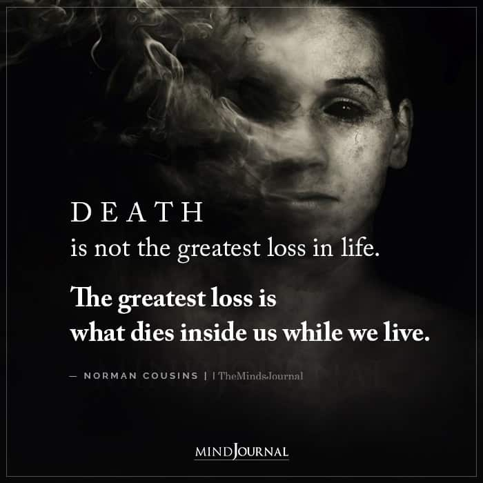 The greatest loss is what dies inside us while we live