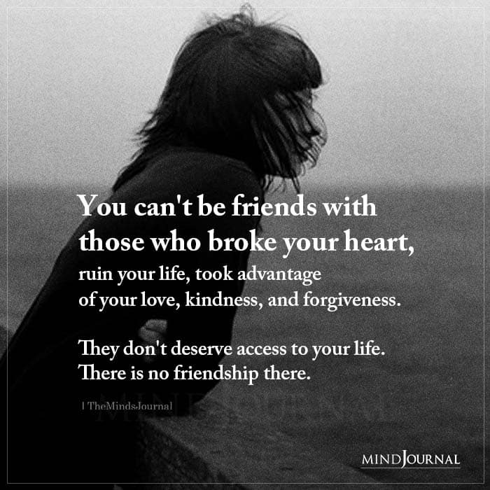 You Cant Be Friends With Those Who Broke Your Heart