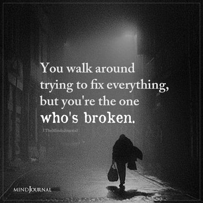 You Walk Around Trying To Fix Everything