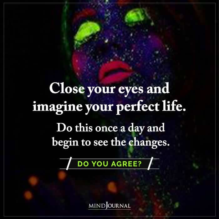Close Your Eyes And Imagine Your Perfect Life