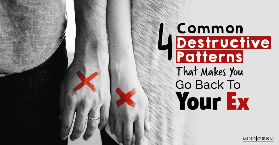 Common Destructive Patterns That Makes You Go Back To Your Ex