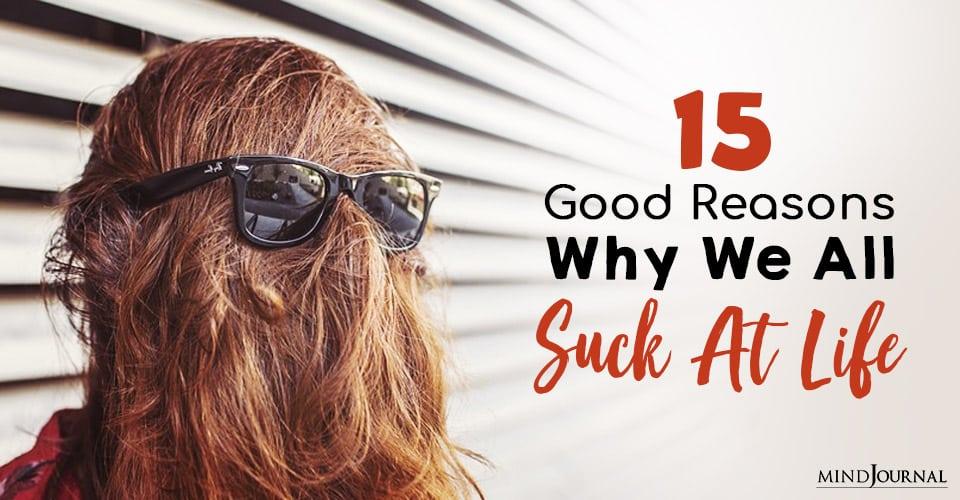 Good Reasons Why We All Suck At Life