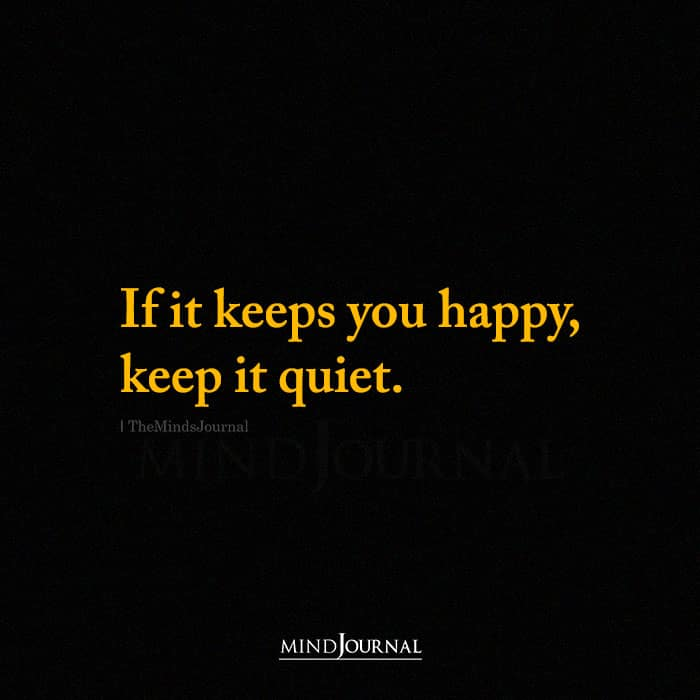If It Keeps You Happy Keep It Quiet
