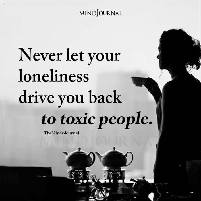 Never Let Your Loneliness Drive You Back To Toxic People