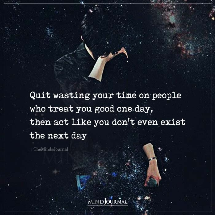 Quit Wasting Your Time On People Who Treat You Good One Day