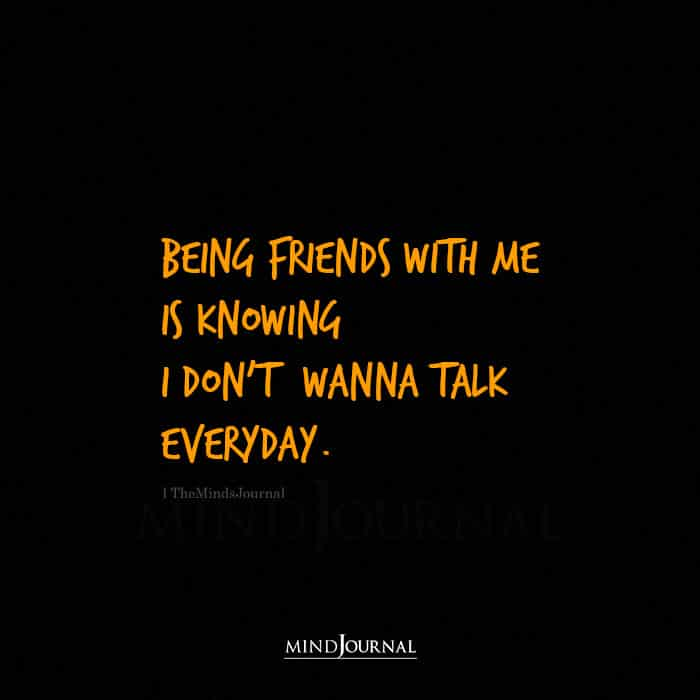 Being Friends With Me Is Knowing I Dont Wanna Talk Everyday