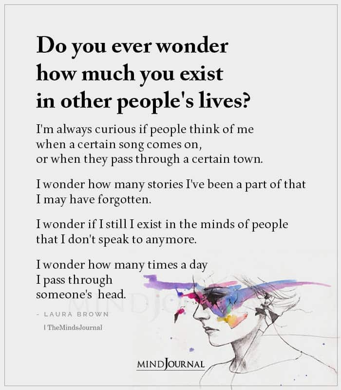 Do You Ever Wonder How Much You Exist In Other Peoples Lives