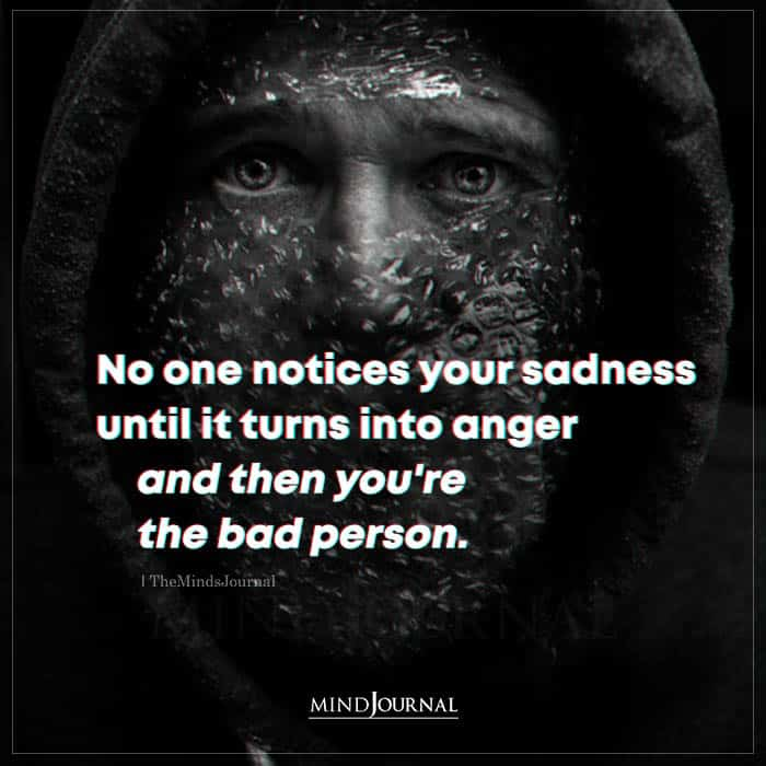 No One Notices Your Sadness Until It Turns Into Anger