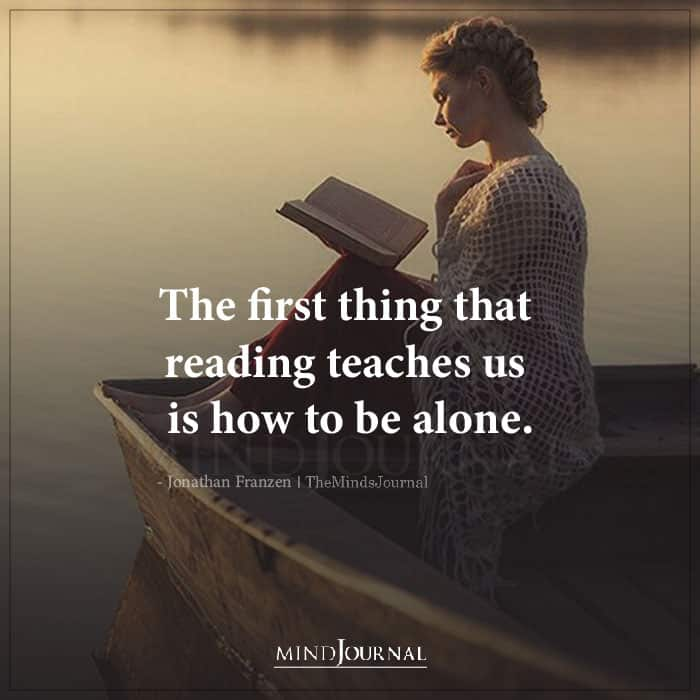 The First Thing That Reading Teaches Us Is How To Be Alone