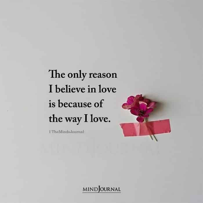 The Only Reason I Believe In Love Is Because Of The Way I Love