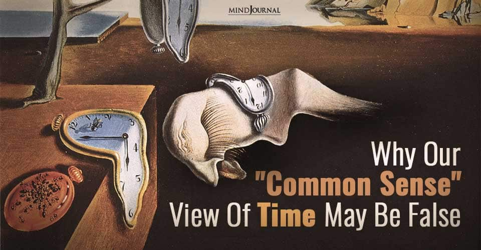 Why Our Common Sense View Of Time May Be False