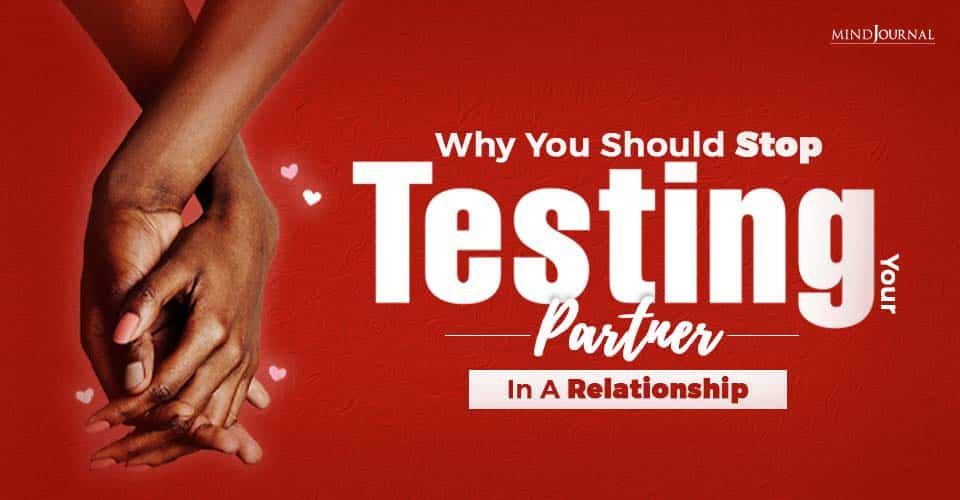 Why Should You Stop Testing Your Partner In A relationship