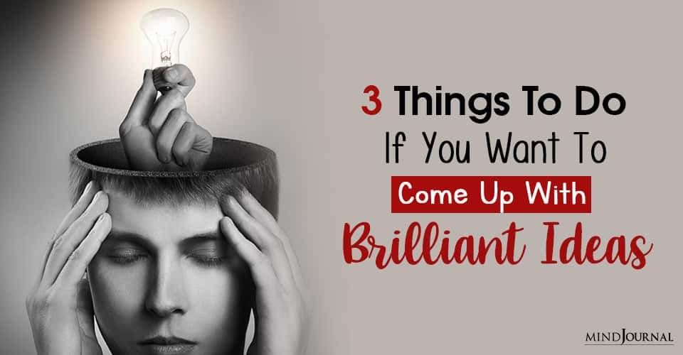 come up with brilliant ideas