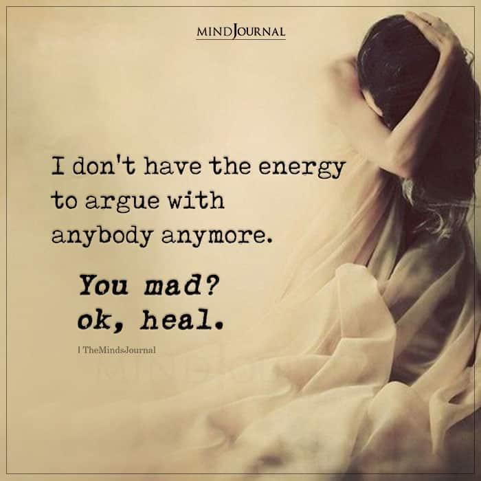i dont have the energy to argue with anybody anymore