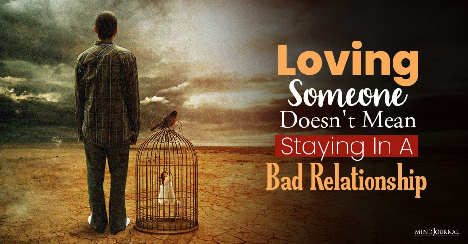 loving someone doesnt have to mean staying in a bad relationship