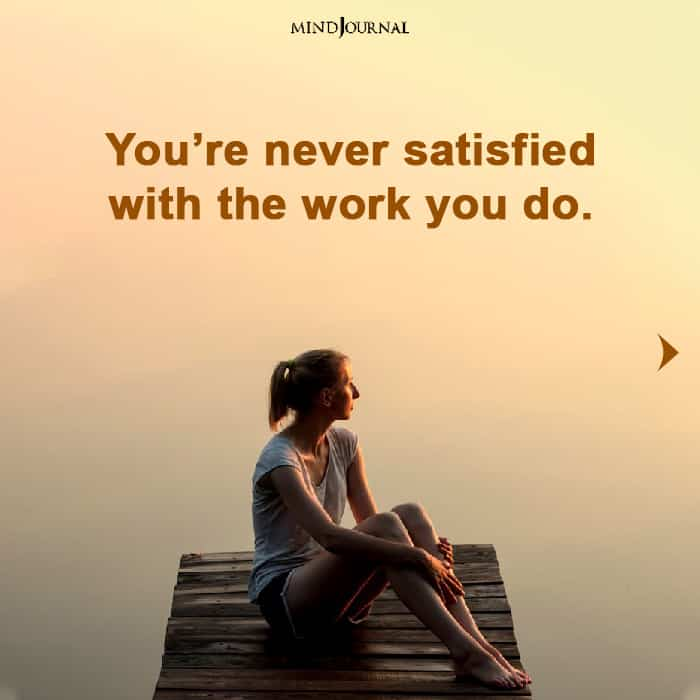 you are never satisfied with the work you do