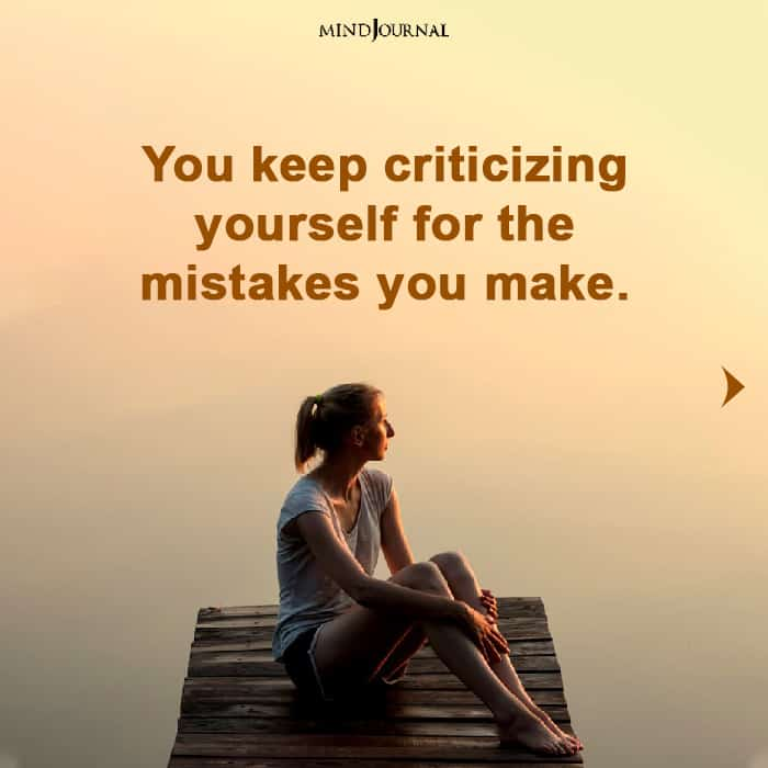 you keep criticizing yourself for the mistakes you make