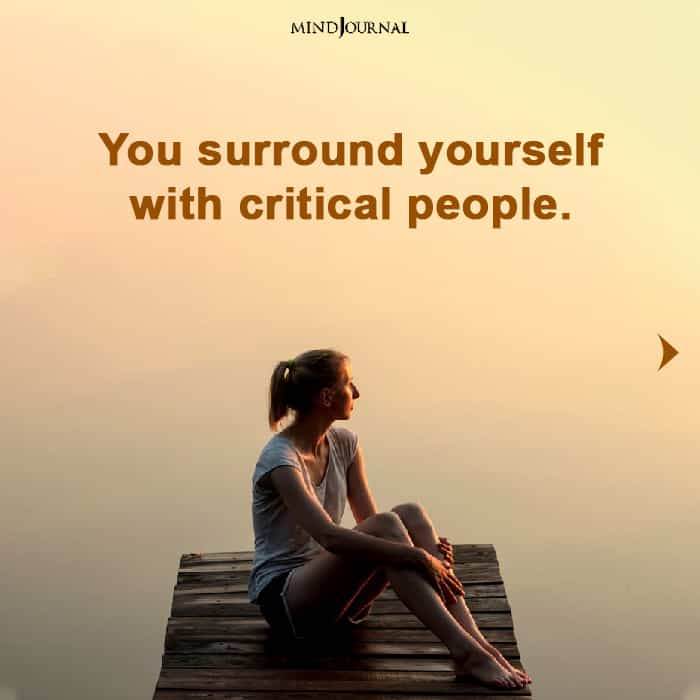 you surround yourself with critical people