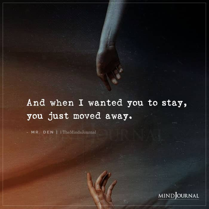 And When I Wanted You To Stay You Just Moved Away