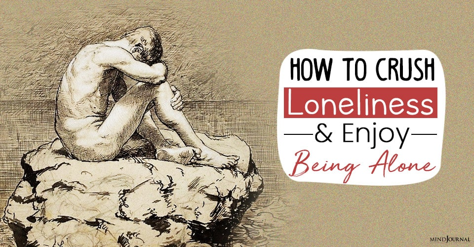 Crush Loneliness And Enjoy Being Alone