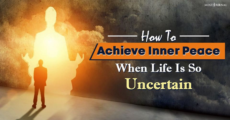 How To Achieve Inner Peace When Life Is So Uncertain