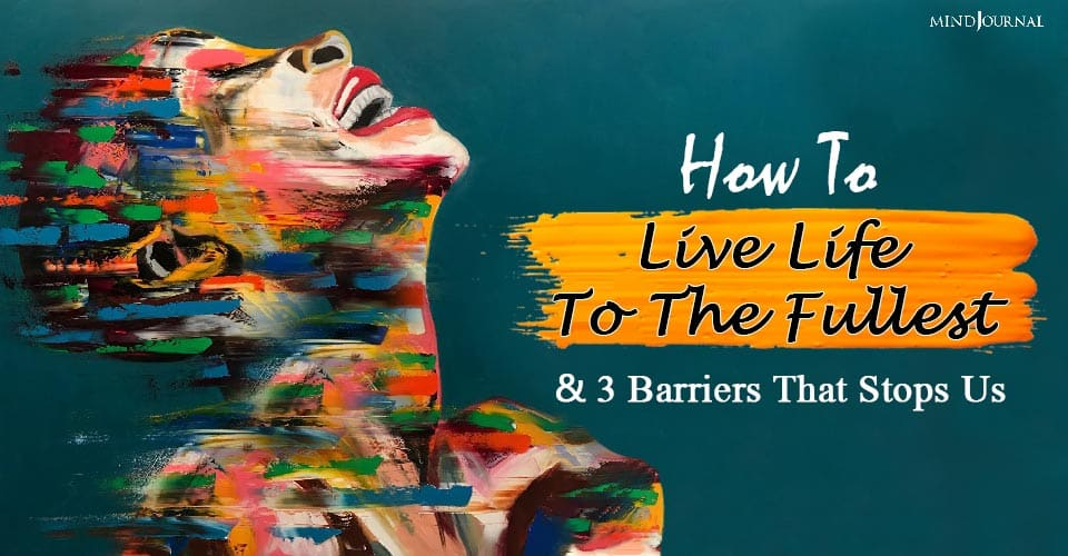 How To Live Life To The Fullest and Barriers That Stops Us