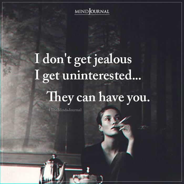 I Dont Get Jealous I Get Uninterested