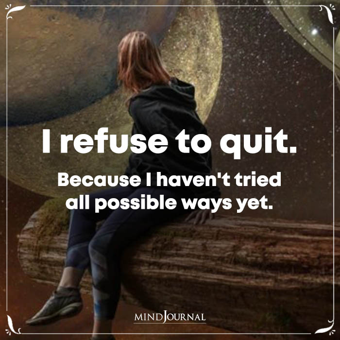 I Refuse To Quit Because I Havent Tried