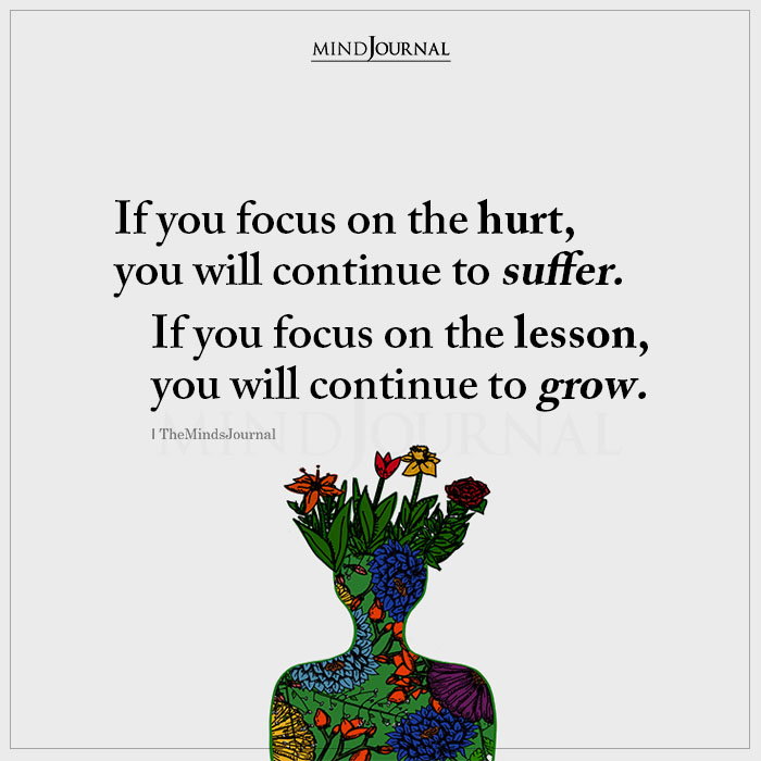 If You Focus On The Hurt You Will Continue To Suffer